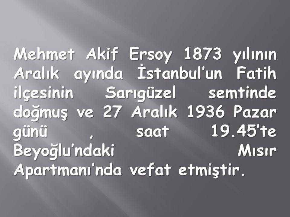 Mehmet Akif Ersoy 1873 yılının Aralık ayında İstanbul'un Fatih ilçesinin Sarıgüzel semtinde doğmuş ve 27 Aralık 1936 Pazar günü, saat 19.45'te Beyoğlu'ndaki Mısır Apartmanı'nda vefat etmiştir.