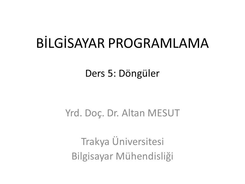 BİLGİSAYAR PROGRAMLAMA Ders 5: Döngüler Yrd. Doç. Dr. Altan MESUT Trakya Üniversitesi Bilgisayar Mühendisliği