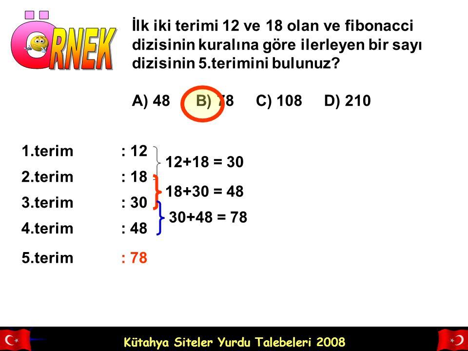 Kütahya Siteler Yurdu Talebeleri 2008 İlk iki terimi 12 ve 18 olan ve fibonacci dizisinin kuralına göre ilerleyen bir sayı dizisinin 5.terimini bulunuz.