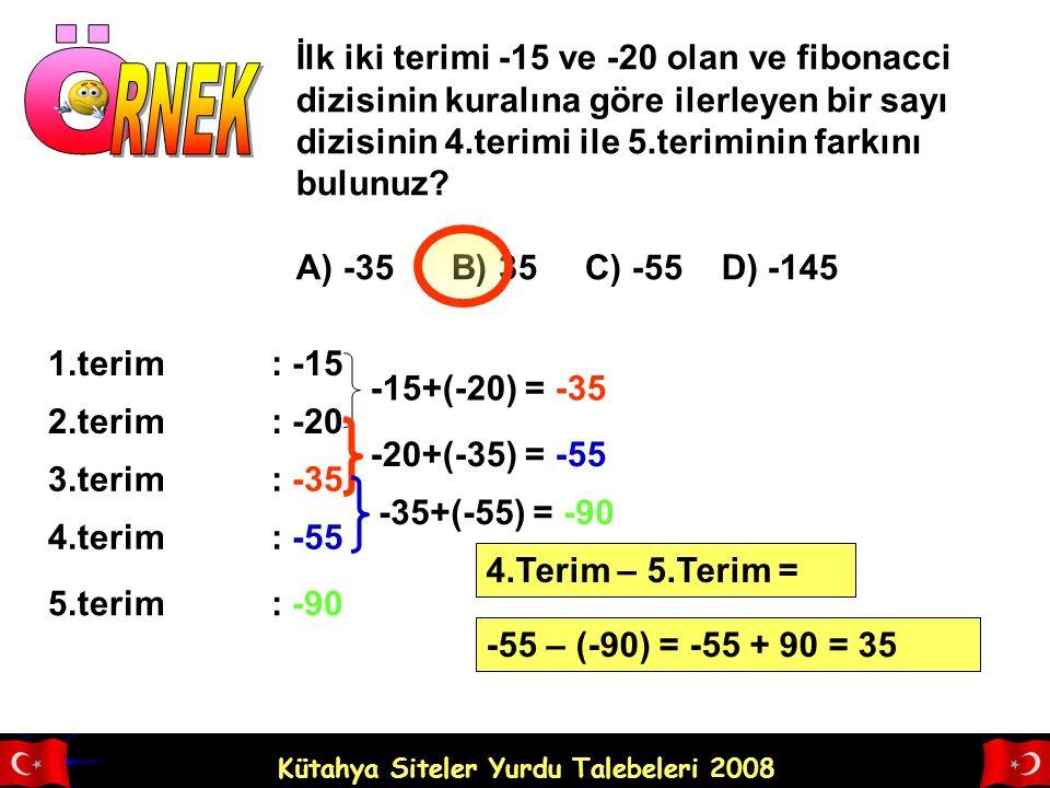 Kütahya Siteler Yurdu Talebeleri 2008 İlk iki terimi -15 ve -20 olan ve fibonacci dizisinin kuralına göre ilerleyen bir sayı dizisinin 4.terimi ile 5.teriminin farkını bulunuz.