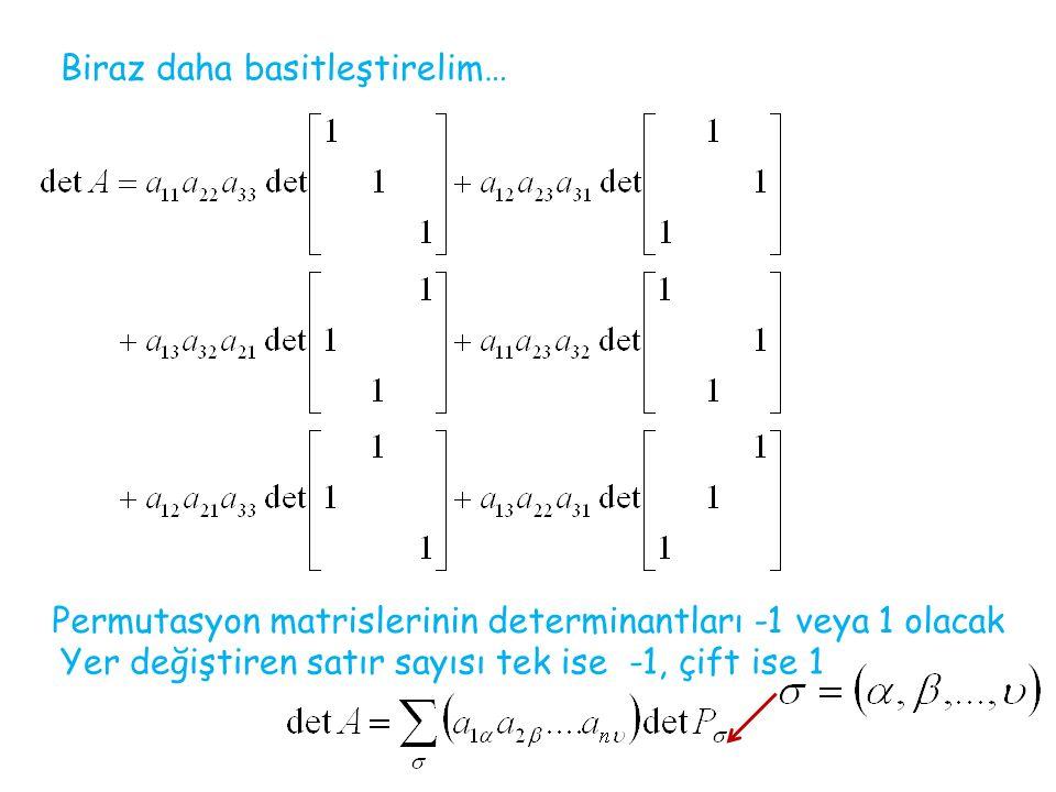 Biraz daha basitleştirelim… Permutasyon matrislerinin determinantları -1 veya 1 olacak Yer değiştiren satır sayısı tek ise -1, çift ise 1