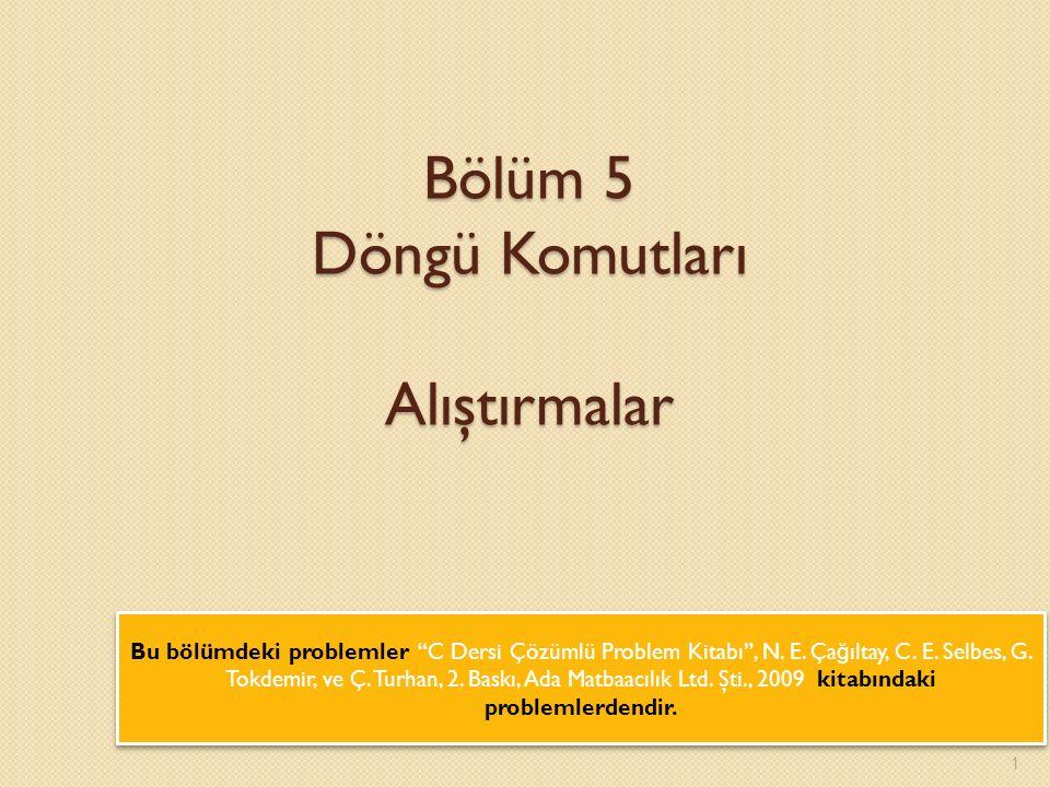 1 Bölüm 5 Döngü Komutları Alıştırmalar Bu bölümdeki problemler C Dersi Çözümlü Problem Kitabı , N.