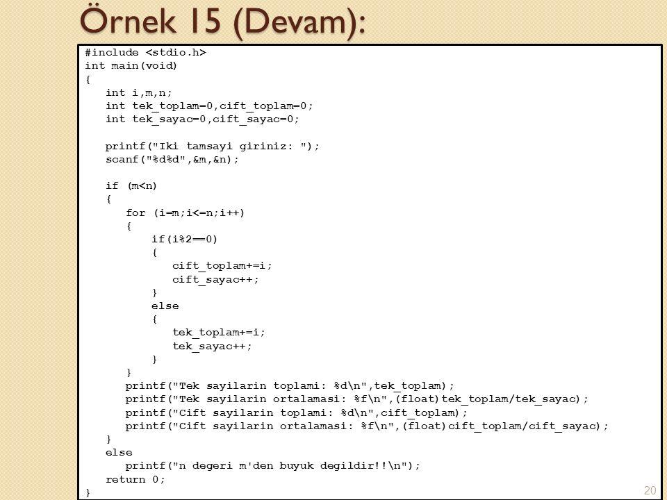 Örnek 15 (Devam): #include int main(void) { int i,m,n; int tek_toplam=0,cift_toplam=0; int tek_sayac=0,cift_sayac=0; printf( Iki tamsayi giriniz: ); scanf( %d%d ,&m,&n); if (m<n) { for (i=m;i<=n;i++) { if(i%2==0) { cift_toplam+=i; cift_sayac++; } else { tek_toplam+=i; tek_sayac++; } printf( Tek sayilarin toplami: %d\n ,tek_toplam); printf( Tek sayilarin ortalamasi: %f\n ,(float)tek_toplam/tek_sayac); printf( Cift sayilarin toplami: %d\n ,cift_toplam); printf( Cift sayilarin ortalamasi: %f\n ,(float)cift_toplam/cift_sayac); } else printf( n degeri m den buyuk degildir!!\n ); return 0; } 20