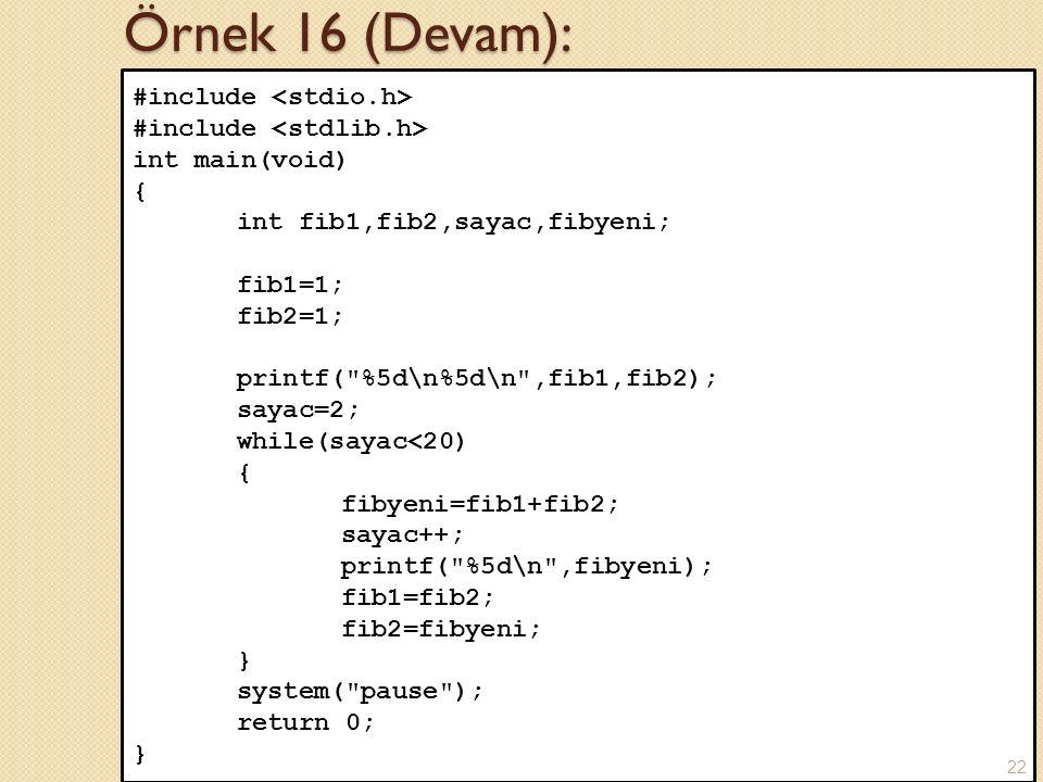 Örnek 16 (Devam): #include int main(void) { int fib1,fib2,sayac,fibyeni; fib1=1; fib2=1; printf( %5d\n%5d\n ,fib1,fib2); sayac=2; while(sayac<20) { fibyeni=fib1+fib2; sayac++; printf( %5d\n ,fibyeni); fib1=fib2; fib2=fibyeni; } system( pause ); return 0; } 22