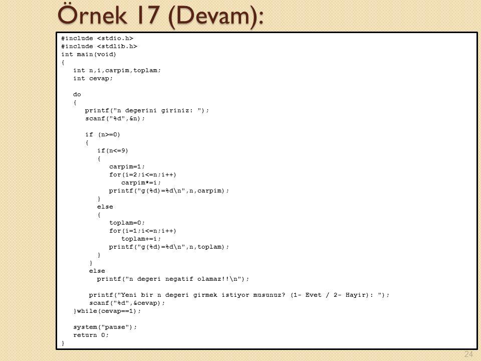 Örnek 17 (Devam): #include int main(void) { int n,i,carpim,toplam; int cevap; do { printf( n degerini giriniz: ); scanf( %d ,&n); if (n>=0) { if(n<=9) { carpim=1; for(i=2;i<=n;i++) carpim*=i; printf( g(%d)=%d\n ,n,carpim); } else { toplam=0; for(i=1;i<=n;i++) toplam+=i; printf( g(%d)=%d\n ,n,toplam); } else printf( n degeri negatif olamaz!!\n ); printf( Yeni bir n degeri girmek istiyor musunuz.