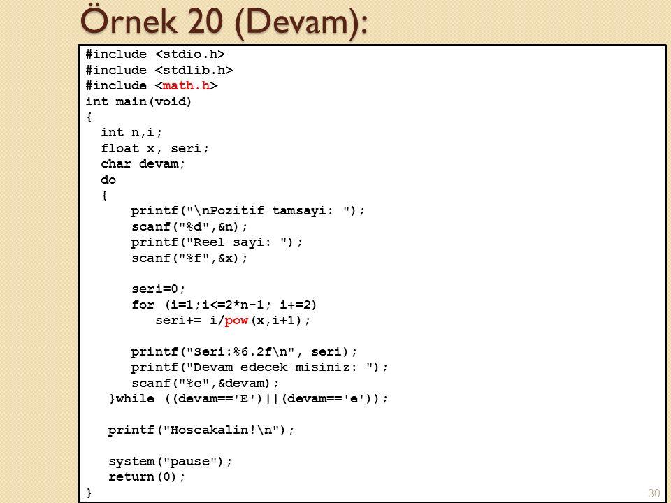 Örnek 20 (Devam): #include int main(void) { int n,i; float x, seri; char devam; do { printf( \nPozitif tamsayi: ); scanf( %d ,&n); printf( Reel sayi: ); scanf( %f ,&x); seri=0; for (i=1;i<=2*n-1; i+=2) seri+= i/pow(x,i+1); printf( Seri:%6.2f\n , seri); printf( Devam edecek misiniz: ); scanf( %c ,&devam); }while ((devam== E )||(devam== e )); printf( Hoscakalin!\n ); system( pause ); return(0); } 30