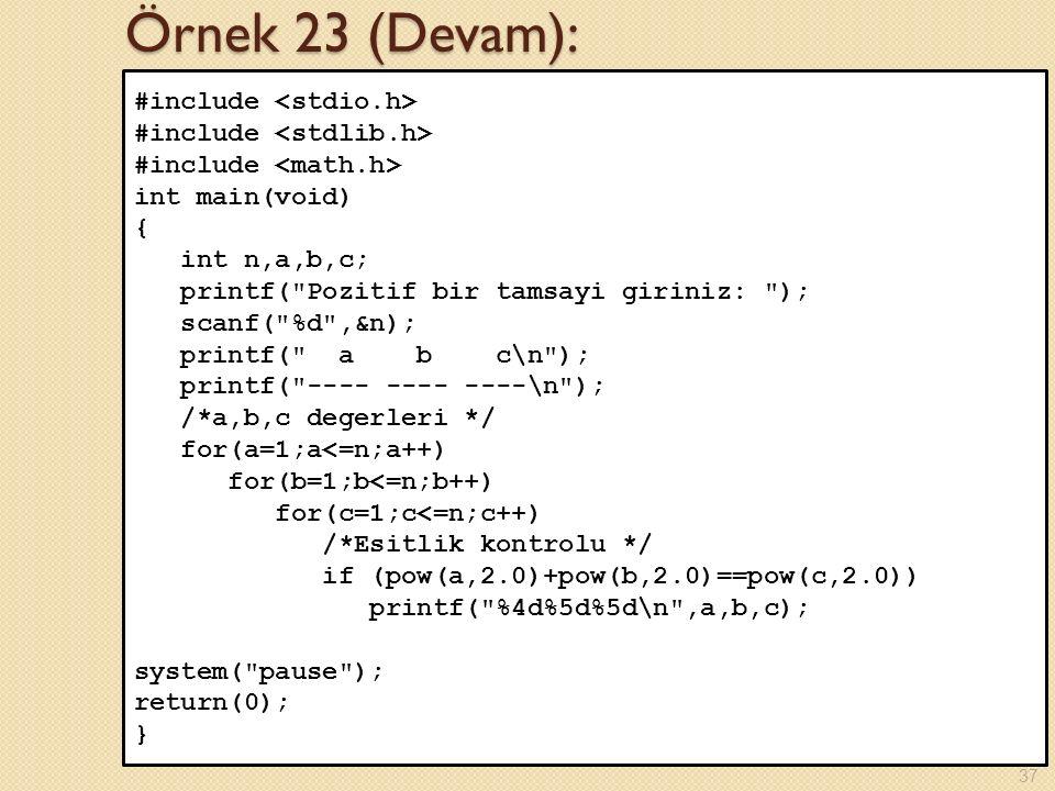 Örnek 23 (Devam): #include int main(void) { int n,a,b,c; printf( Pozitif bir tamsayi giriniz: ); scanf( %d ,&n); printf( a b c\n ); printf( ---- ---- ----\n ); /*a,b,c degerleri */ for(a=1;a<=n;a++) for(b=1;b<=n;b++) for(c=1;c<=n;c++) /*Esitlik kontrolu */ if (pow(a,2.0)+pow(b,2.0)==pow(c,2.0)) printf( %4d%5d%5d\n ,a,b,c); system( pause ); return(0); } 37