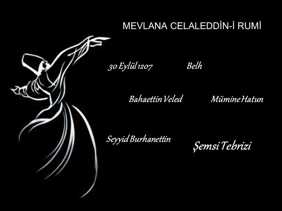 MEVLANA CELALEDDİN-İ RUMİ 30 Eylül 1207Belh Bahaettin VeledMümine Hatun Seyyid Burhanettin Şemsi Tebrizi