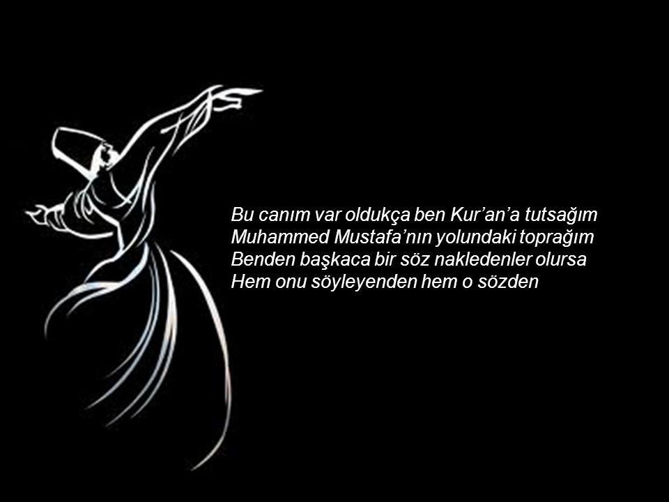 Bu canım var oldukça ben Kur'an'a tutsağım Muhammed Mustafa'nın yolundaki toprağım Benden başkaca bir söz nakledenler olursa Hem onu söyleyenden hem o