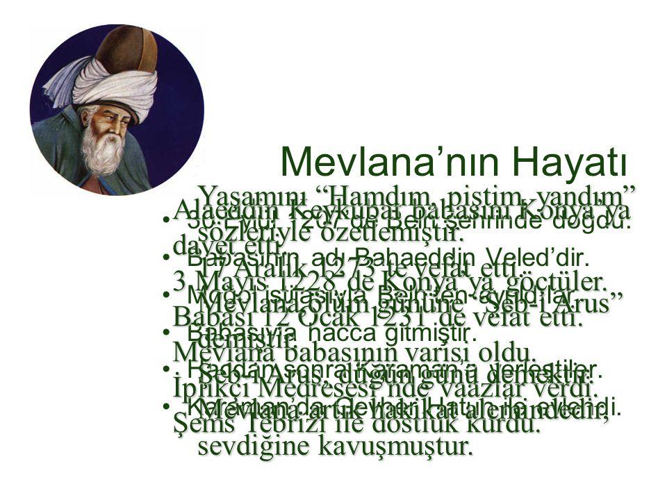 Mevlana'nın Hayatı 30 Eylül 1207'de Belh şehrinde doğdu. Babasının adı Bahaeddin Veled'dir. Moğol istilasıyla Belh'ten ayrıldılar. Babasıyla hacca git