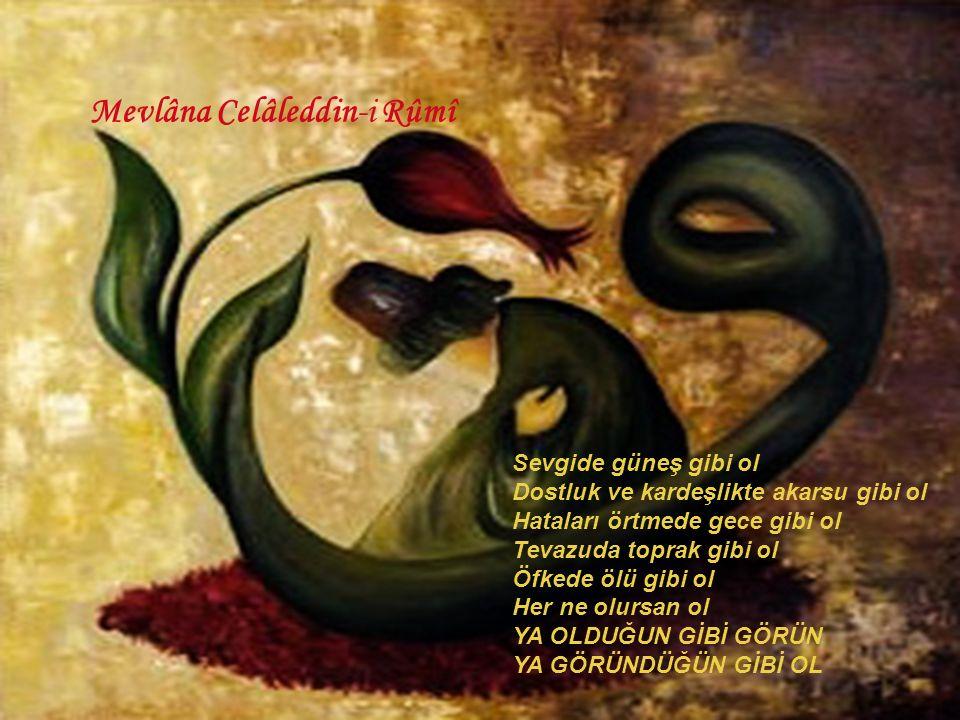 Mevlâna Celâleddin-i Rûmî Sevgide güneş gibi ol Dostluk ve kardeşlikte akarsu gibi ol Hataları örtmede gece gibi ol Tevazuda toprak gibi ol Öfkede ölü