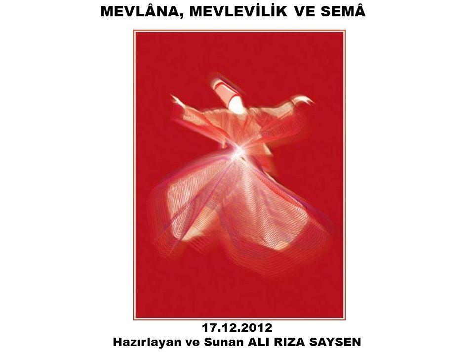 MEVLÂNA, MEVLEVİLİK VE SEMÂ 17.12.2012 Hazırlayan ve Sunan ALI RIZA SAYSEN