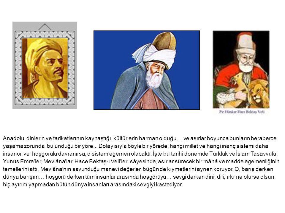 Anadolu, dinlerin ve tarikatlarının kaynaştığı, kültürlerin harman olduğu,…ve asırlar boyunca bunların beraberce yaşama zorunda bulunduğu bir yöre...