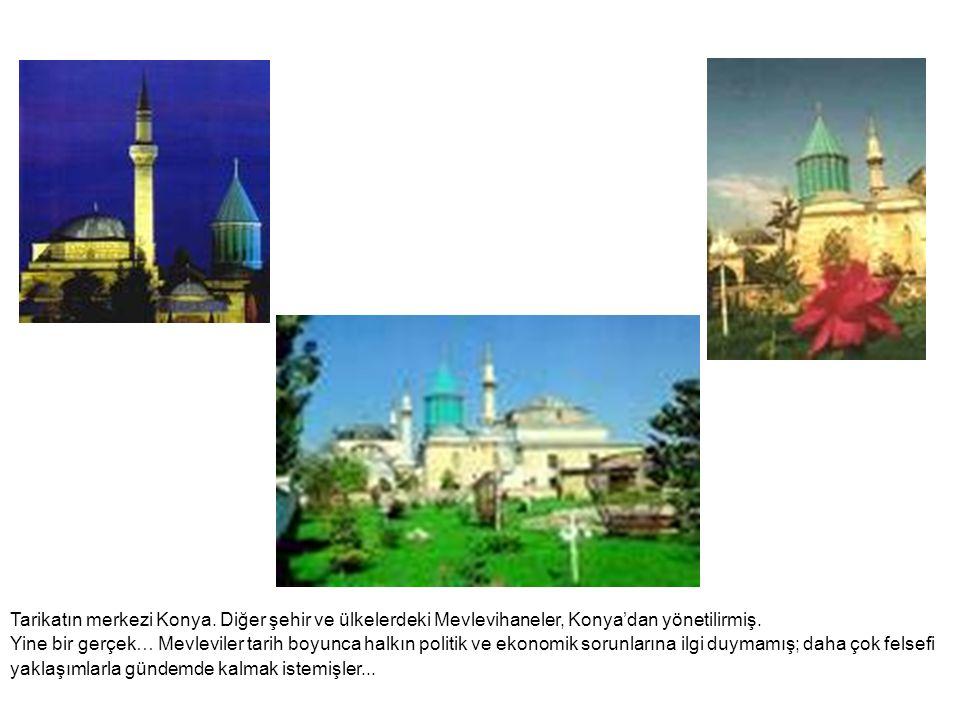 Tarikatın merkezi Konya. Diğer şehir ve ülkelerdeki Mevlevihaneler, Konya'dan yönetilirmiş. Yine bir gerçek… Mevleviler tarih boyunca halkın politik v