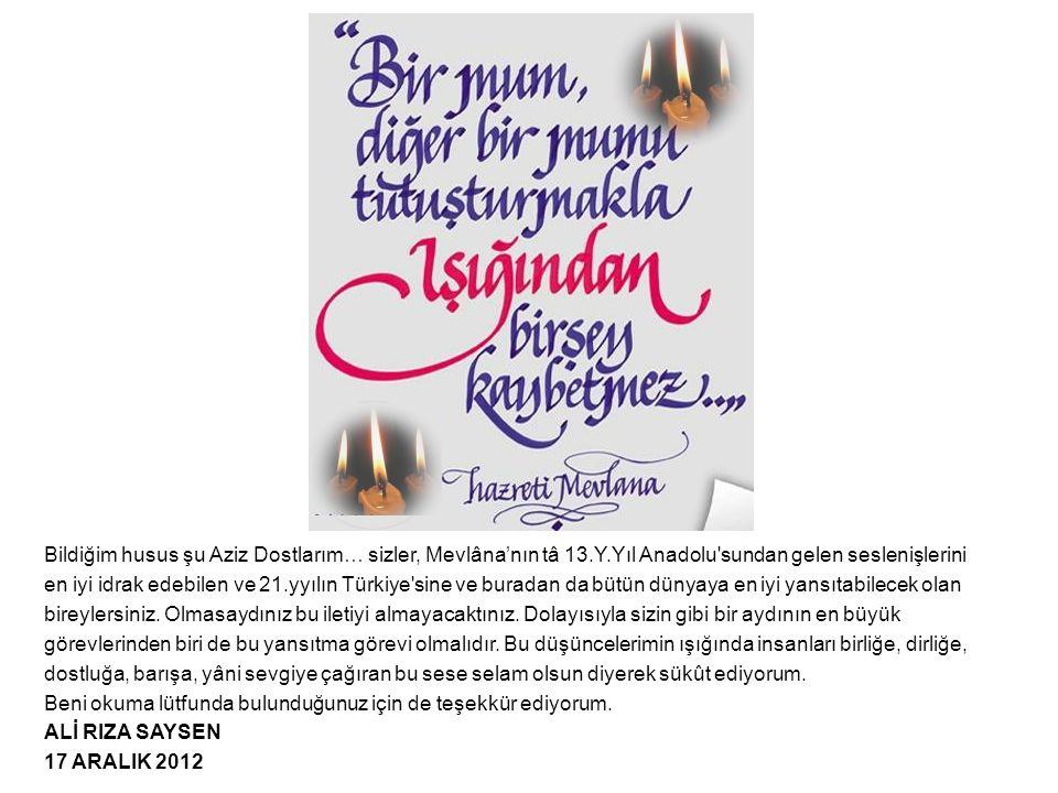 Bildiğim husus şu Aziz Dostlarım… sizler, Mevlâna'nın tâ 13.Y.Yıl Anadolu'sundan gelen seslenişlerini en iyi idrak edebilen ve 21.yyılın Türkiye'sine
