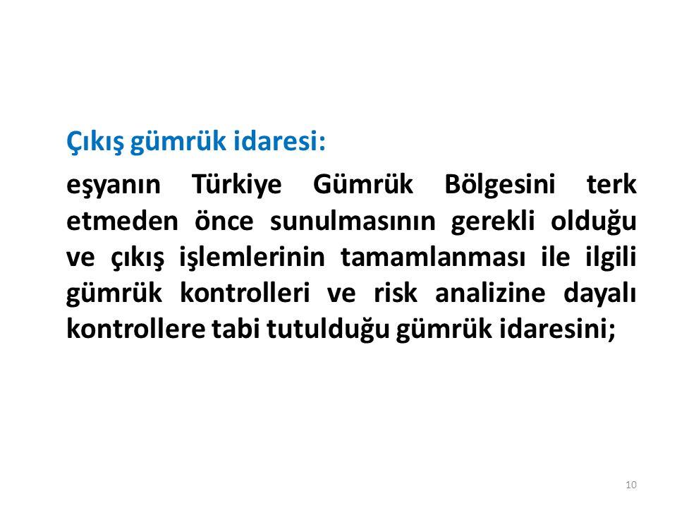 Çıkış gümrük idaresi: eşyanın Türkiye Gümrük Bölgesini terk etmeden önce sunulmasının gerekli olduğu ve çıkış işlemlerinin tamamlanması ile ilgili gümrük kontrolleri ve risk analizine dayalı kontrollere tabi tutulduğu gümrük idaresini; 10