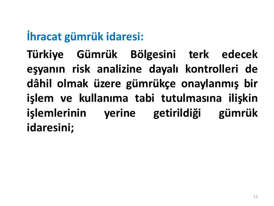 İhracat gümrük idaresi: Türkiye Gümrük Bölgesini terk edecek eşyanın risk analizine dayalı kontrolleri de dâhil olmak üzere gümrükçe onaylanmış bir işlem ve kullanıma tabi tutulmasına ilişkin işlemlerinin yerine getirildiği gümrük idaresini; 12