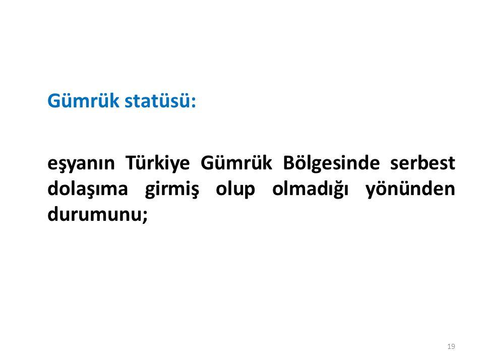 Gümrük statüsü: eşyanın Türkiye Gümrük Bölgesinde serbest dolaşıma girmiş olup olmadığı yönünden durumunu; 19
