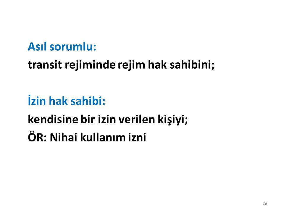 Asıl sorumlu: transit rejiminde rejim hak sahibini; İzin hak sahibi: kendisine bir izin verilen kişiyi; ÖR: Nihai kullanım izni 28