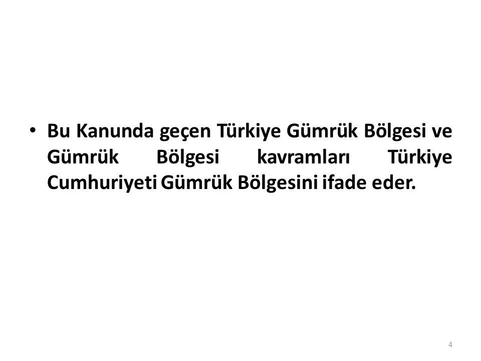 Bu Kanunda geçen Türkiye Gümrük Bölgesi ve Gümrük Bölgesi kavramları Türkiye Cumhuriyeti Gümrük Bölgesini ifade eder.