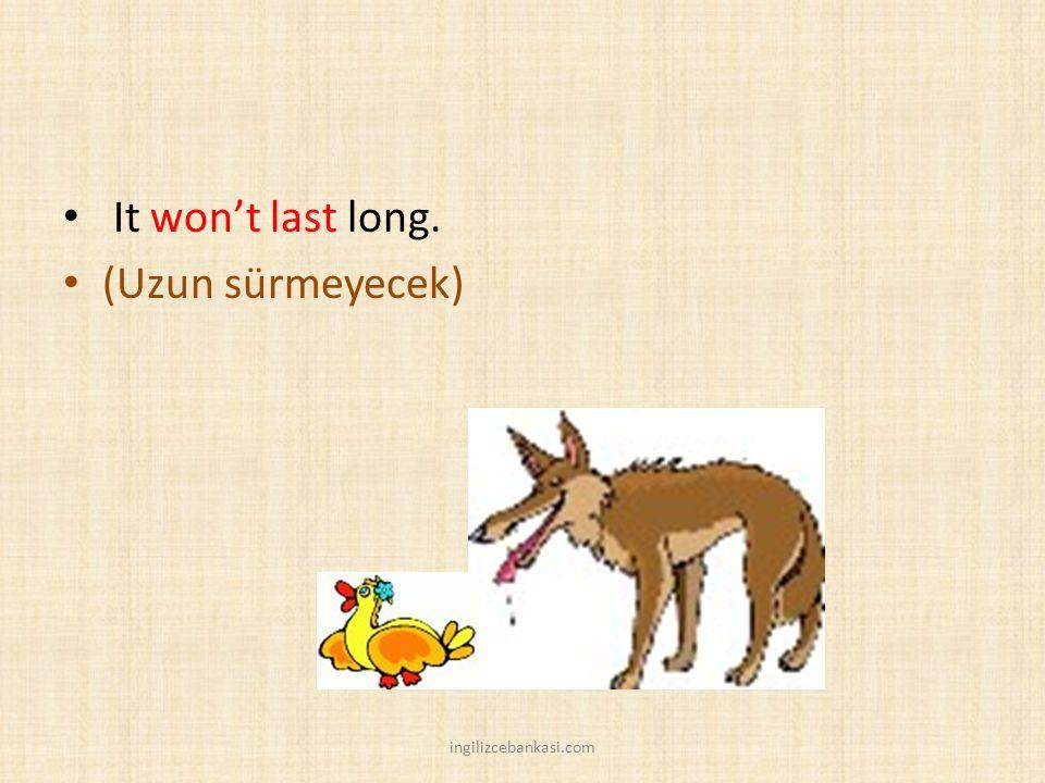 It won't last long. (Uzun sürmeyecek) ingilizcebankasi.com