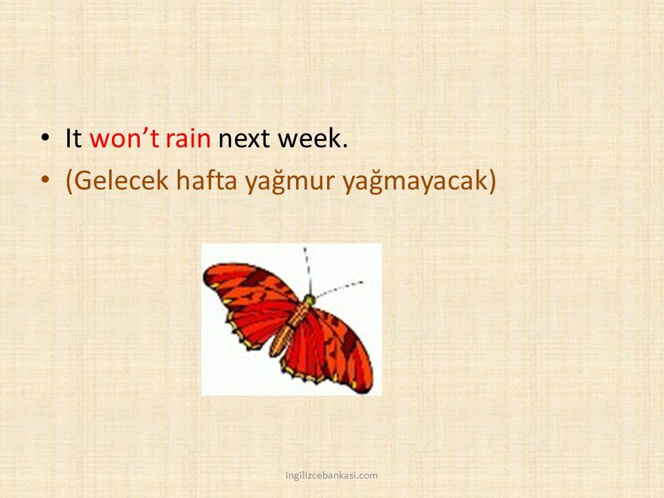 It won't rain next week. (Gelecek hafta yağmur yağmayacak) ingilizcebankasi.com
