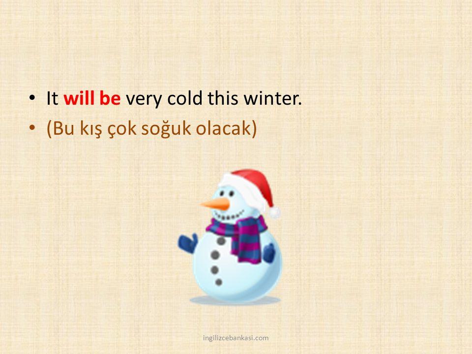 It will be very cold this winter. (Bu kış çok soğuk olacak) ingilizcebankasi.com