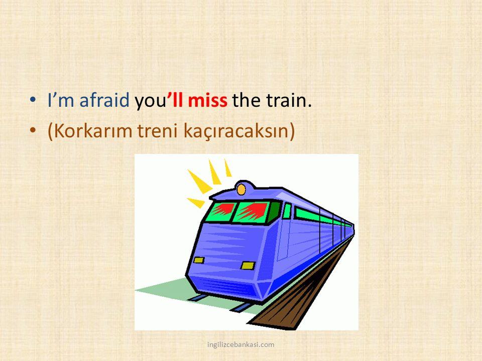 I'm afraid you'll miss the train. (Korkarım treni kaçıracaksın) ingilizcebankasi.com