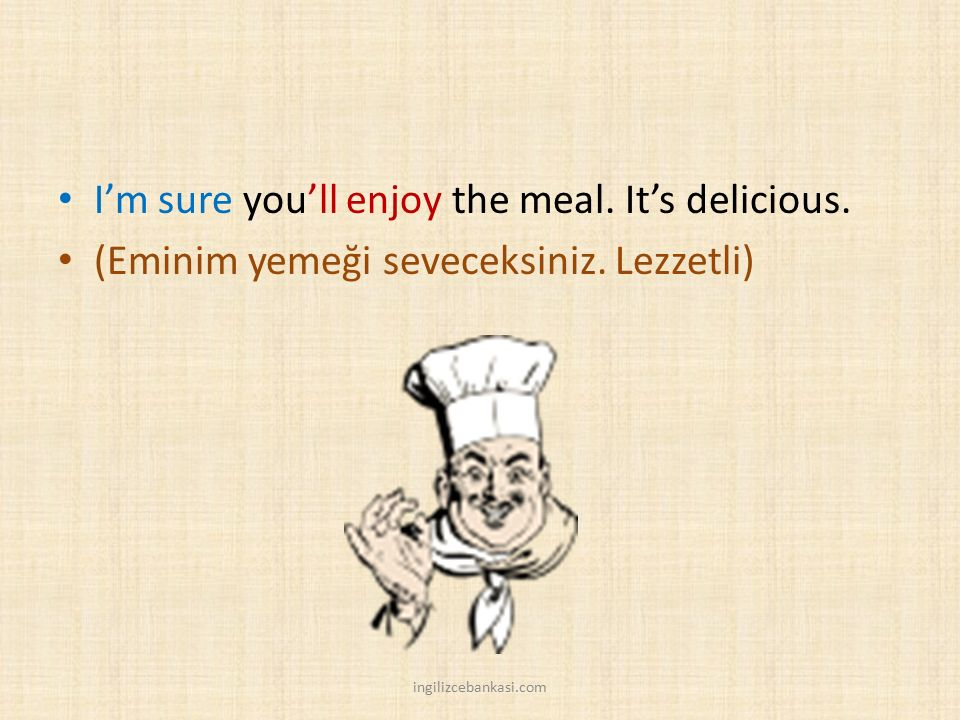 I'm sure you'll enjoy the meal.It's delicious. (Eminim yemeği seveceksiniz.