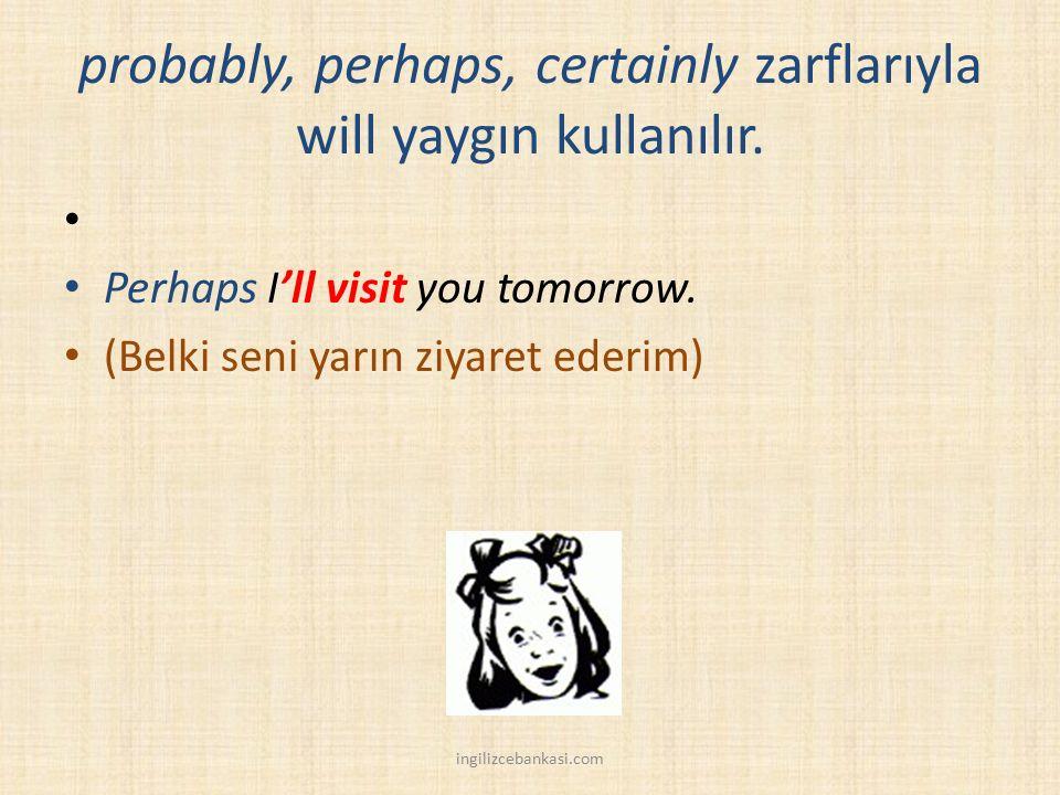 probably, perhaps, certainly zarflarıyla will yaygın kullanılır. Perhaps I'll visit you tomorrow. (Belki seni yarın ziyaret ederim) ingilizcebankasi.c