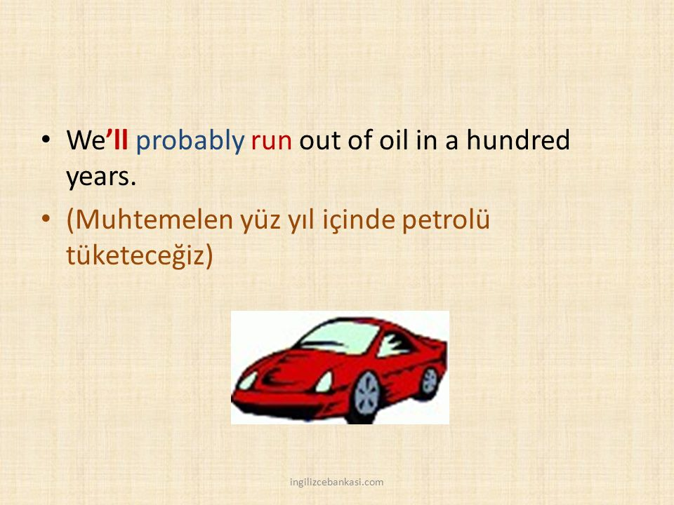 We'll probably run out of oil in a hundred years.