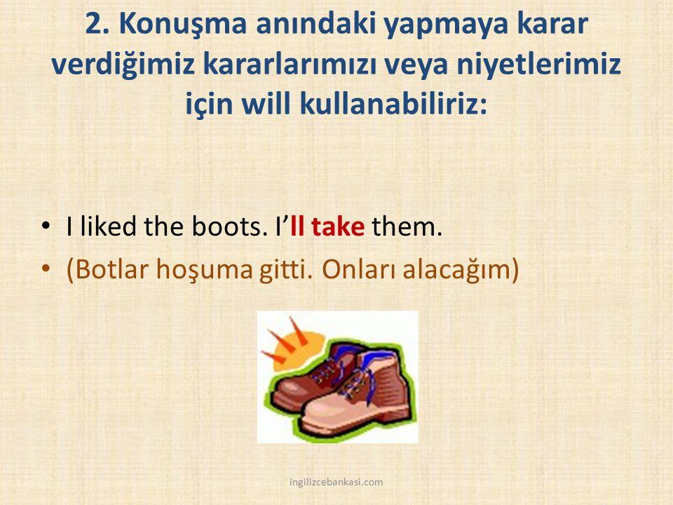 2. Konuşma anındaki yapmaya karar verdiğimiz kararlarımızı veya niyetlerimiz için will kullanabiliriz: I liked the boots. I'll take them. (Botlar hoşu