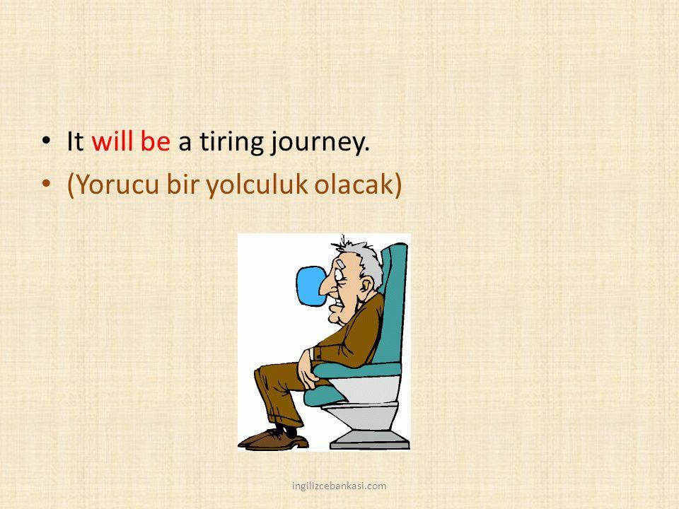 It will be a tiring journey. (Yorucu bir yolculuk olacak) ingilizcebankasi.com