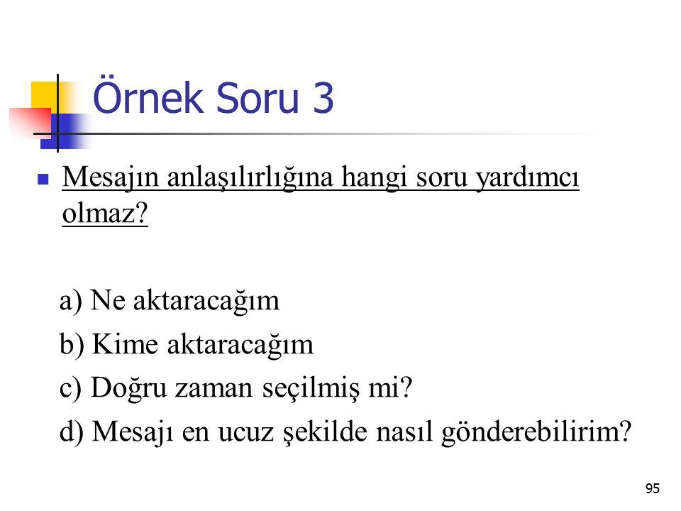 95 Örnek Soru 3 Mesajın anlaşılırlığına hangi soru yardımcı olmaz? a) Ne aktaracağım b) Kime aktaracağım c) Doğru zaman seçilmiş mi? d) Mesajı en ucuz