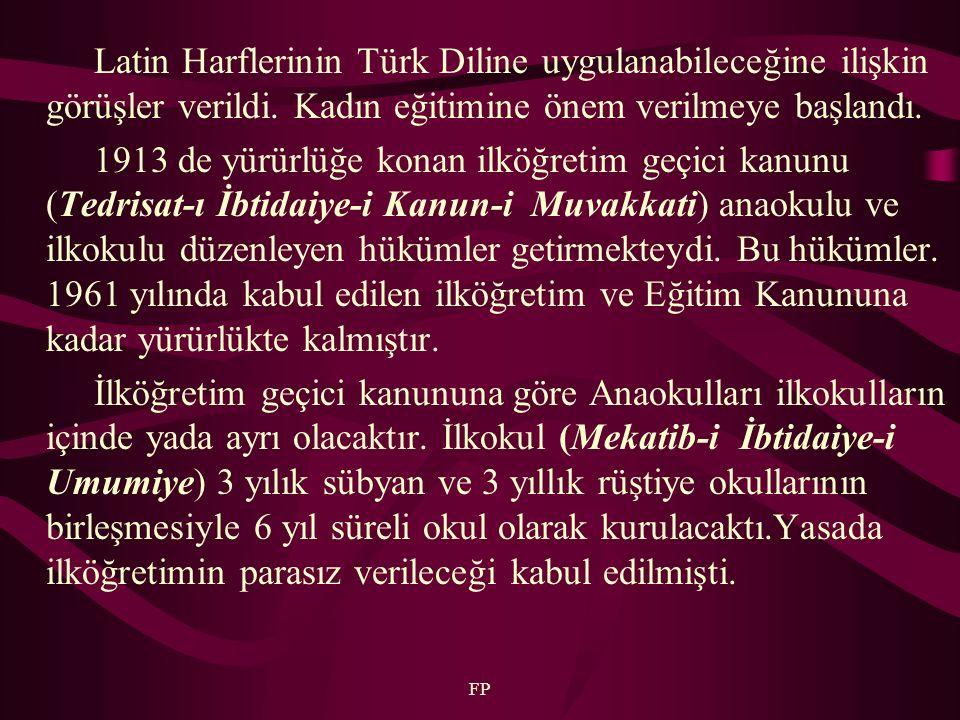 FP Latin Harflerinin Türk Diline uygulanabileceğine ilişkin görüşler verildi. Kadın eğitimine önem verilmeye başlandı. 1913 de yürürlüğe konan ilköğre