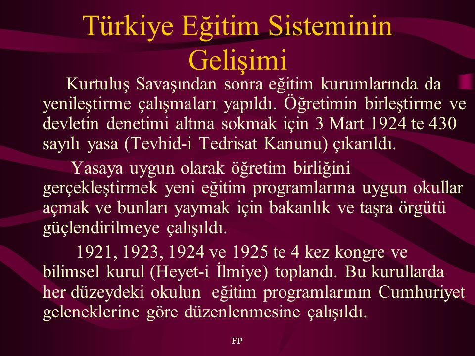 FP Türkiye Eğitim Sisteminin Gelişimi Kurtuluş Savaşından sonra eğitim kurumlarında da yenileştirme çalışmaları yapıldı. Öğretimin birleştirme ve devl