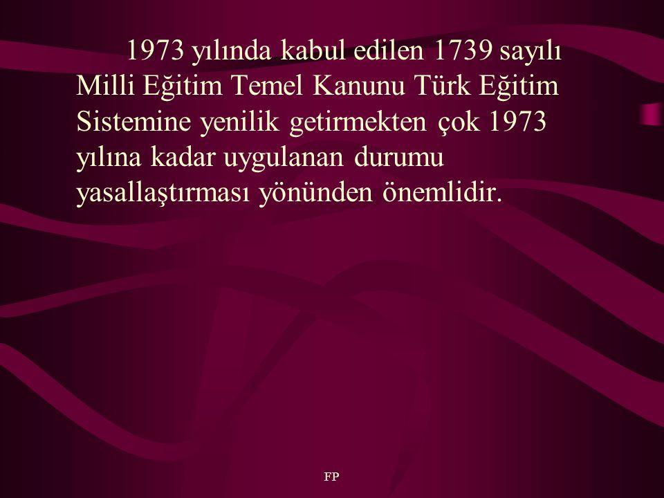FP 1973 yılında kabul edilen 1739 sayılı Milli Eğitim Temel Kanunu Türk Eğitim Sistemine yenilik getirmekten çok 1973 yılına kadar uygulanan durumu yasallaştırması yönünden önemlidir.