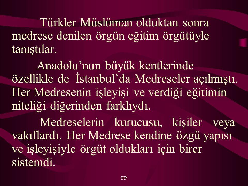 FP Türkler Müslüman olduktan sonra medrese denilen örgün eğitim örgütüyle tanıştılar. Anadolu'nun büyük kentlerinde özellikle de İstanbul'da Medresele