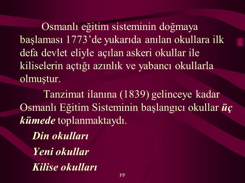 FP Osmanlı eğitim sisteminin doğmaya başlaması 1773'de yukarıda anılan okullara ilk defa devlet eliyle açılan askeri okullar ile kiliselerin açtığı az