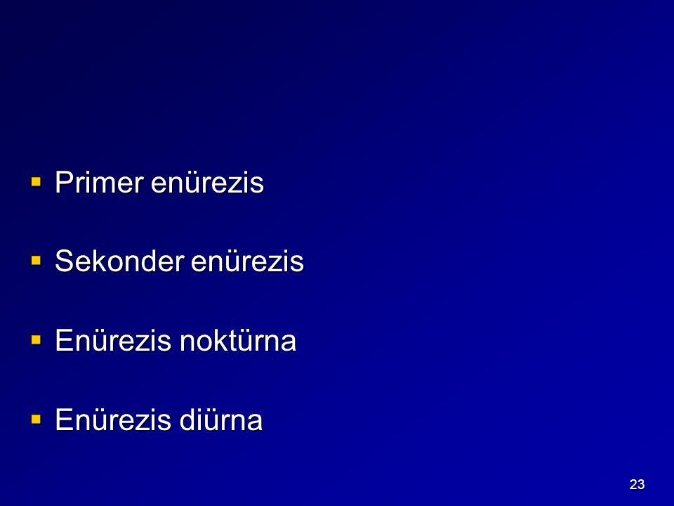 23  Primer enürezis  Sekonder enürezis  Enürezis noktürna  Enürezis diürna