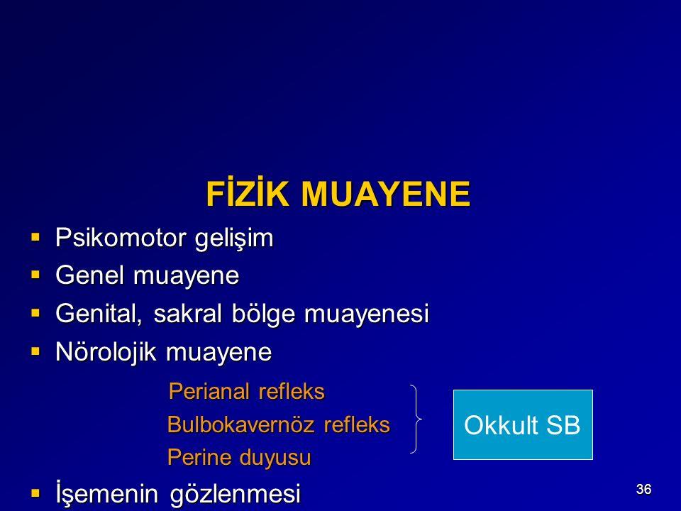 36 FİZİK MUAYENE FİZİK MUAYENE  Psikomotor gelişim  Genel muayene  Genital, sakral bölge muayenesi  Nörolojik muayene Perianal refleks Perianal refleks Bulbokavernöz refleks Bulbokavernöz refleks Perine duyusu Perine duyusu  İşemenin gözlenmesi Okkult SB
