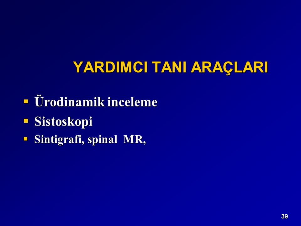 39 YARDIMCI TANI ARAÇLARI YARDIMCI TANI ARAÇLARI  Ürodinamik inceleme  Sistoskopi  Sintigrafi, spinal MR,