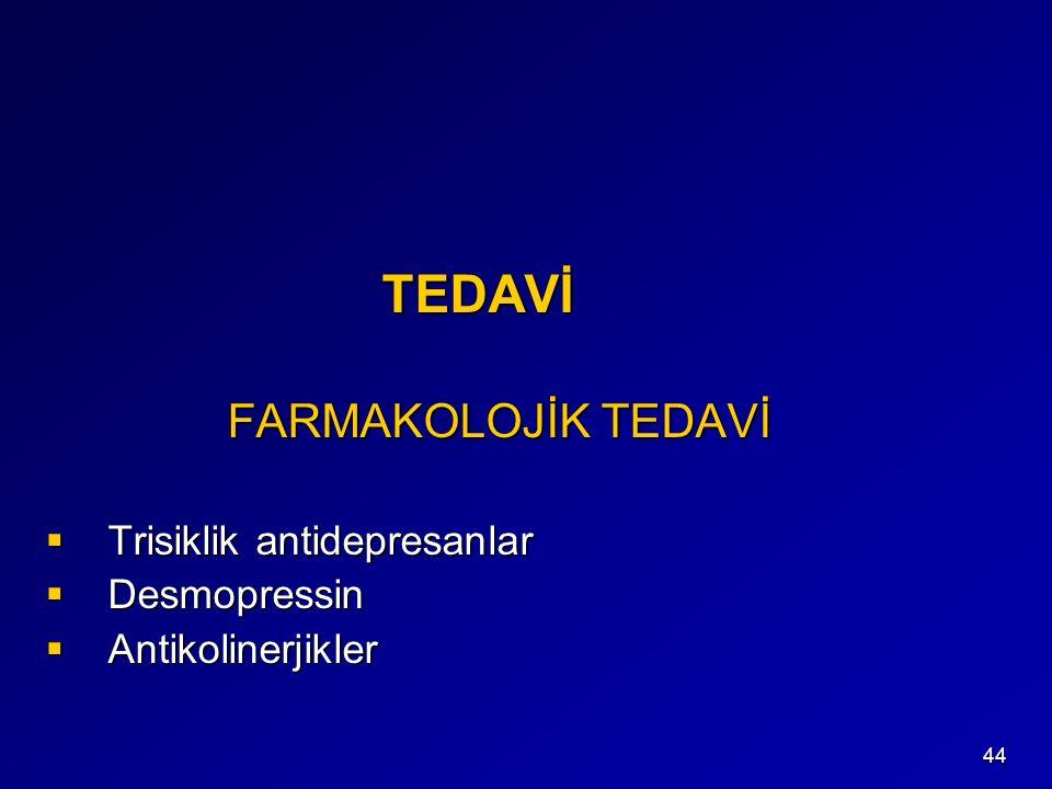 44 TEDAVİ TEDAVİ FARMAKOLOJİK TEDAVİ FARMAKOLOJİK TEDAVİ  Trisiklik antidepresanlar  Desmopressin  Antikolinerjikler