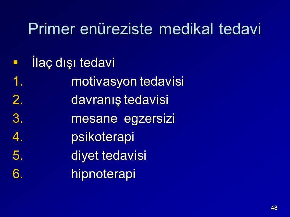 48 Primer enüreziste medikal tedavi  İlaç dışı tedavi 1. motivasyon tedavisi 2. davranış tedavisi 3. mesane egzersizi 4. psikoterapi 5. diyet tedavis