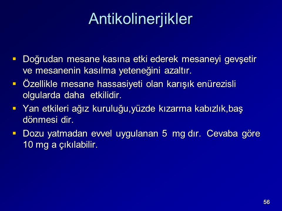 56 Antikolinerjikler  Doğrudan mesane kasına etki ederek mesaneyi gevşetir ve mesanenin kasılma yeteneğini azaltır.