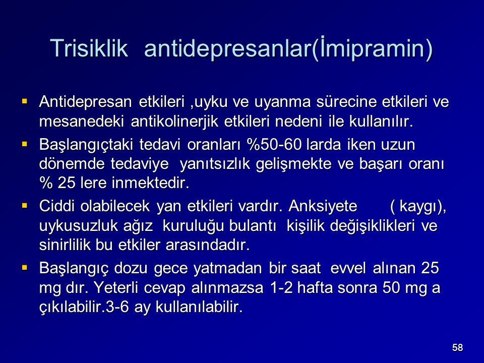58 Trisiklik antidepresanlar(İmipramin)  Antidepresan etkileri,uyku ve uyanma sürecine etkileri ve mesanedeki antikolinerjik etkileri nedeni ile kullanılır.