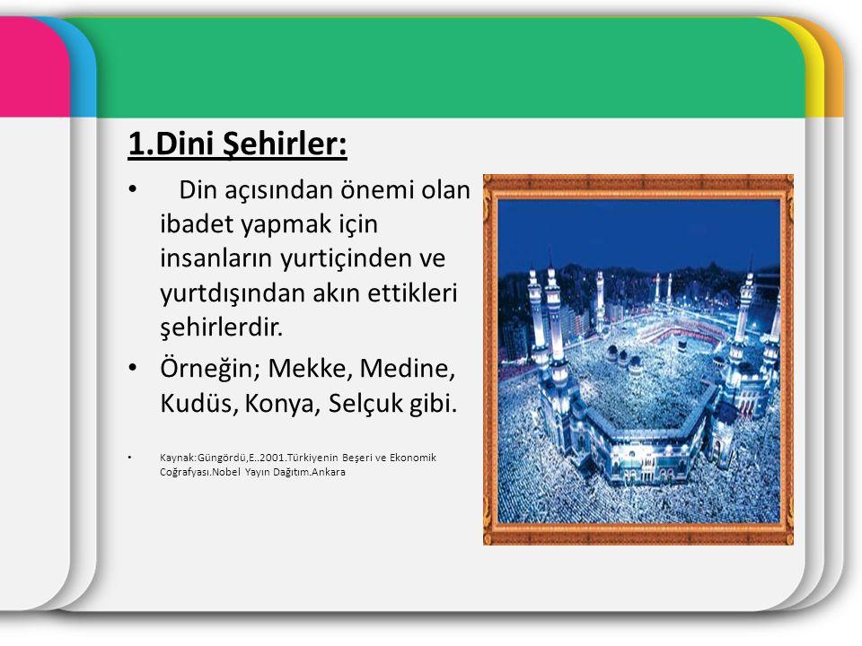 1.Dini Şehirler: Din açısından önemi olan ibadet yapmak için insanların yurtiçinden ve yurtdışından akın ettikleri şehirlerdir.