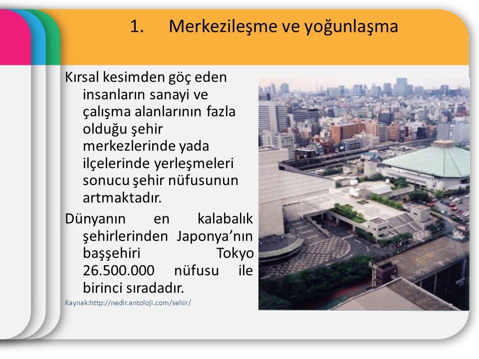1.Merkezileşme ve yoğunlaşma Kırsal kesimden göç eden insanların sanayi ve çalışma alanlarının fazla olduğu şehir merkezlerinde yada ilçelerinde yerleşmeleri sonucu şehir nüfusunun artmaktadır.