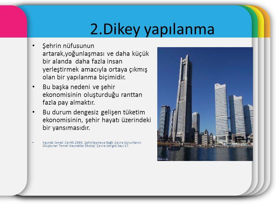 2.Dikey yapılanma Şehrin nüfusunun artarak,yoğunlaşması ve daha küçük bir alanda daha fazla insan yerleştirmek amacıyla ortaya çıkmış olan bir yapılanma biçimidir.