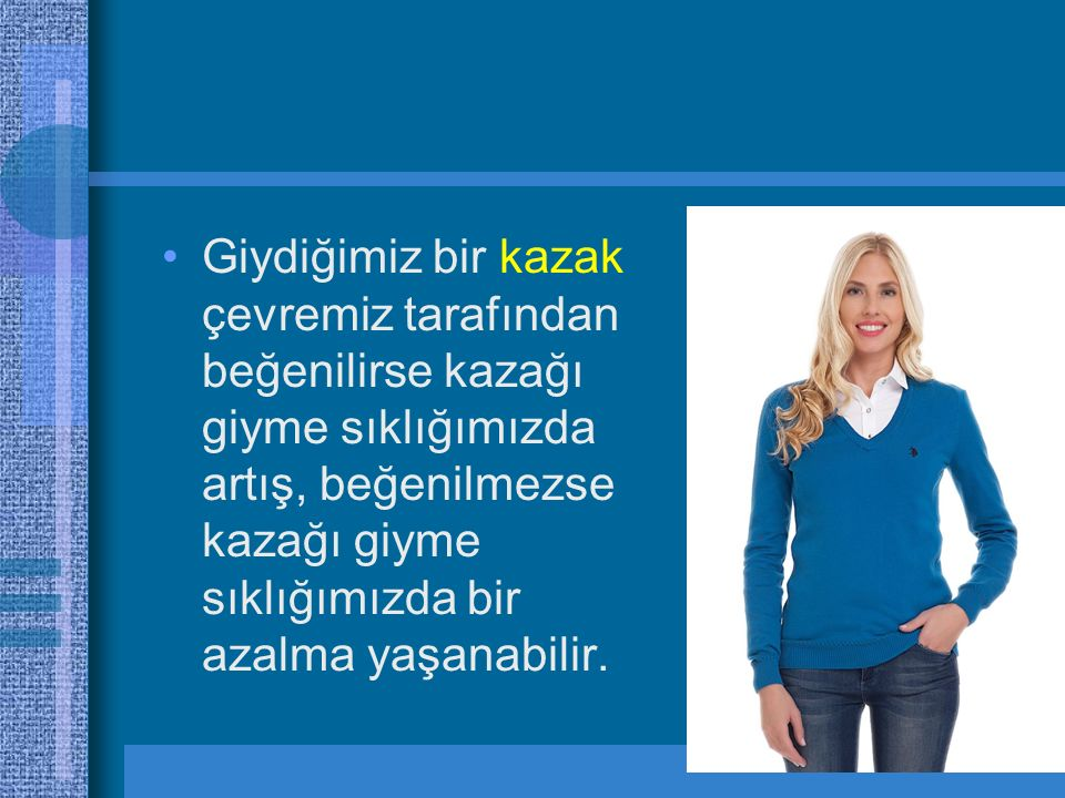 Giydiğimiz bir kazak çevremiz tarafından beğenilirse kazağı giyme sıklığımızda artış, beğenilmezse kazağı giyme sıklığımızda bir azalma yaşanabilir.